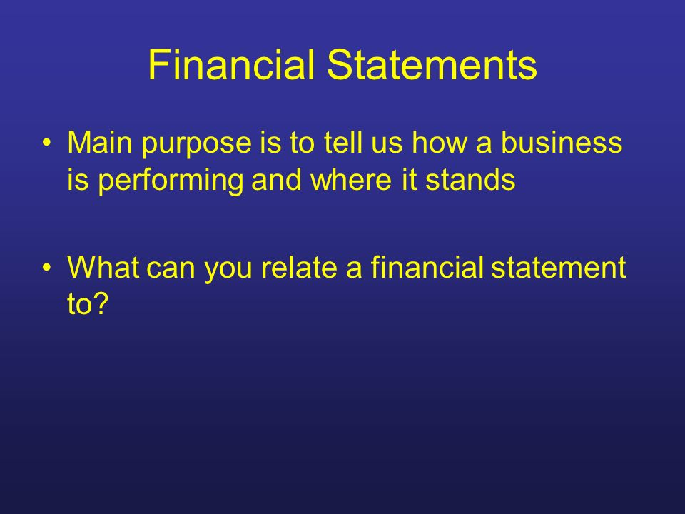 Financial Statements Main purpose is to tell us how a business is performing and where it stands.