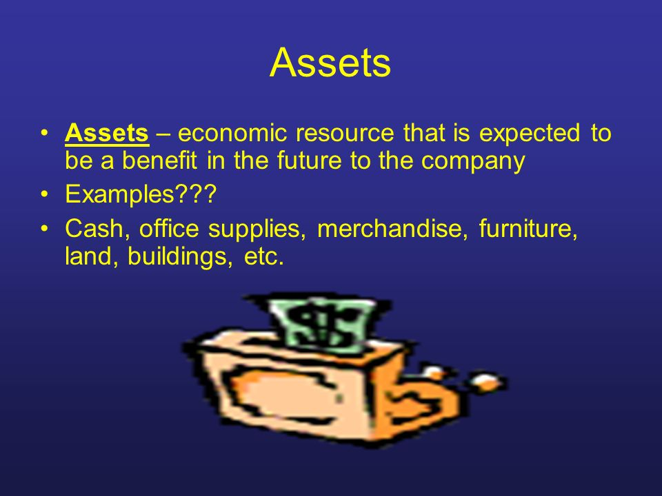 Assets Assets – economic resource that is expected to be a benefit in the future to the company. Examples