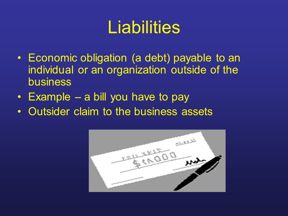 Liabilities Economic obligation (a debt) payable to an individual or an organization outside of the business.