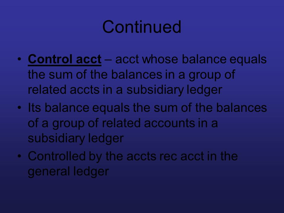 Continued Control acct – acct whose balance equals the sum of the balances in a group of related accts in a subsidiary ledger.