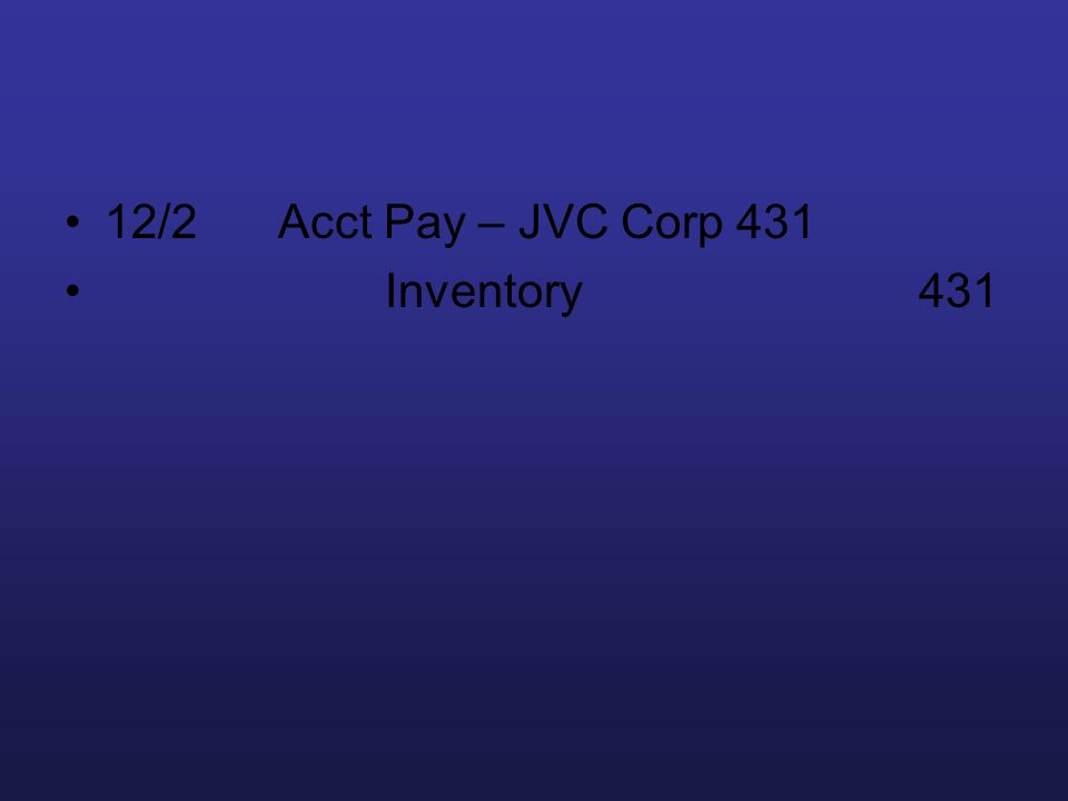 12/2 Acct Pay – JVC Corp 431 Inventory 431