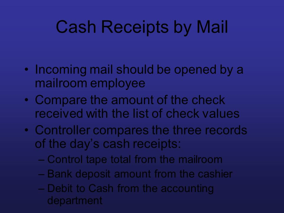 Cash Receipts by Mail Incoming mail should be opened by a mailroom employee. Compare the amount of the check received with the list of check values.