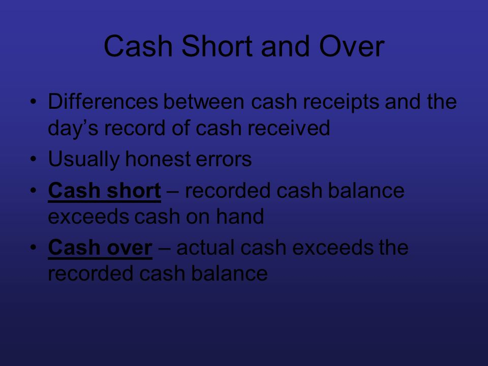 Cash Short and Over Differences between cash receipts and the day's record of cash received. Usually honest errors.