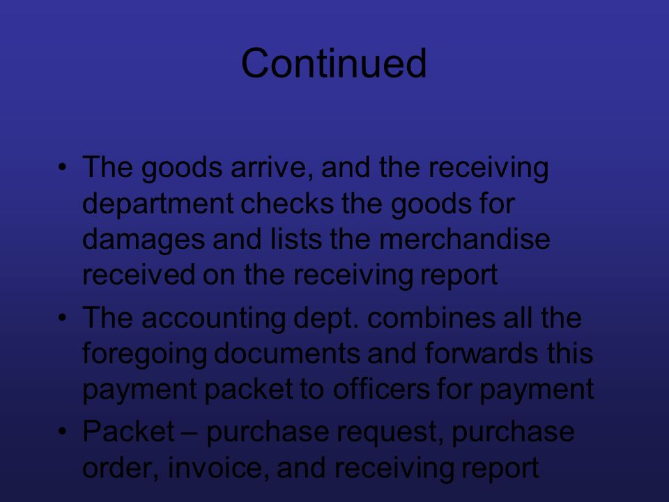 Continued The goods arrive, and the receiving department checks the goods for damages and lists the merchandise received on the receiving report.
