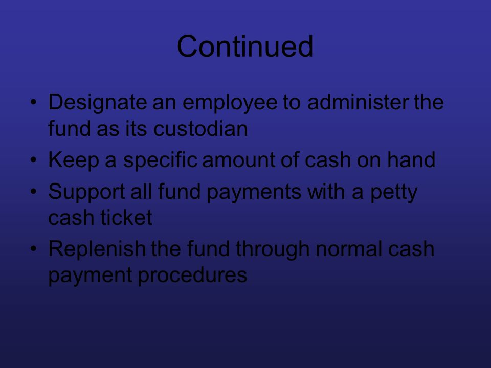 Continued Designate an employee to administer the fund as its custodian. Keep a specific amount of cash on hand.