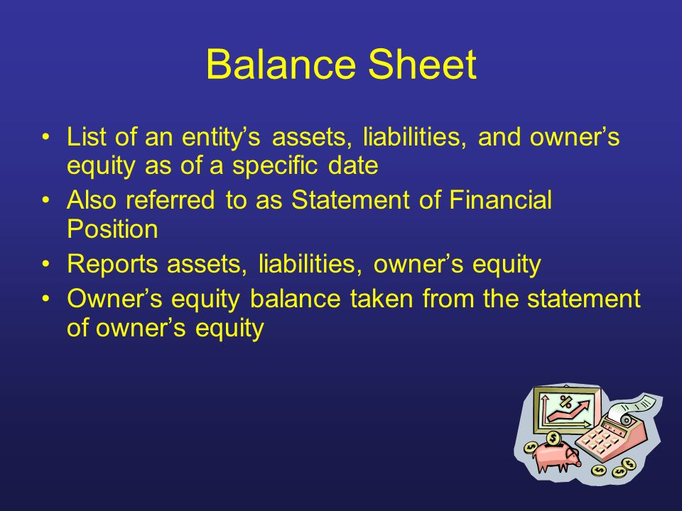Balance Sheet List of an entity's assets, liabilities, and owner's equity as of a specific date. Also referred to as Statement of Financial Position.
