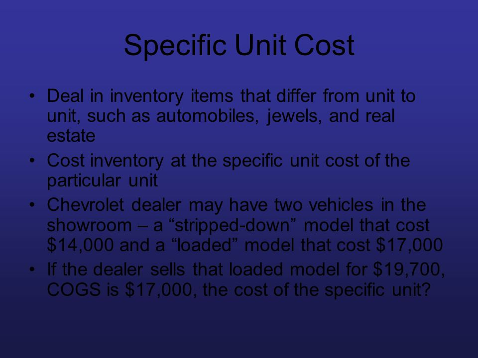 Specific Unit Cost Deal in inventory items that differ from unit to unit, such as automobiles, jewels, and real estate.
