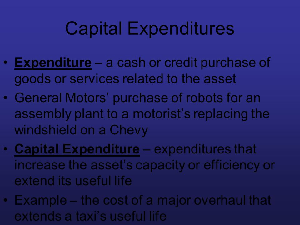 Capital Expenditures Expenditure – a cash or credit purchase of goods or services related to the asset.