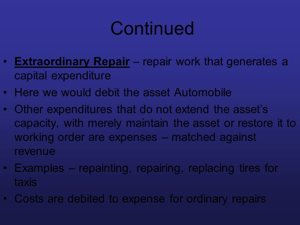 Continued Extraordinary Repair – repair work that generates a capital expenditure. Here we would debit the asset Automobile.