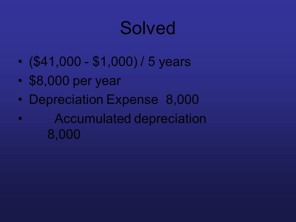 Solved ($41,000 - $1,000) / 5 years $8,000 per year