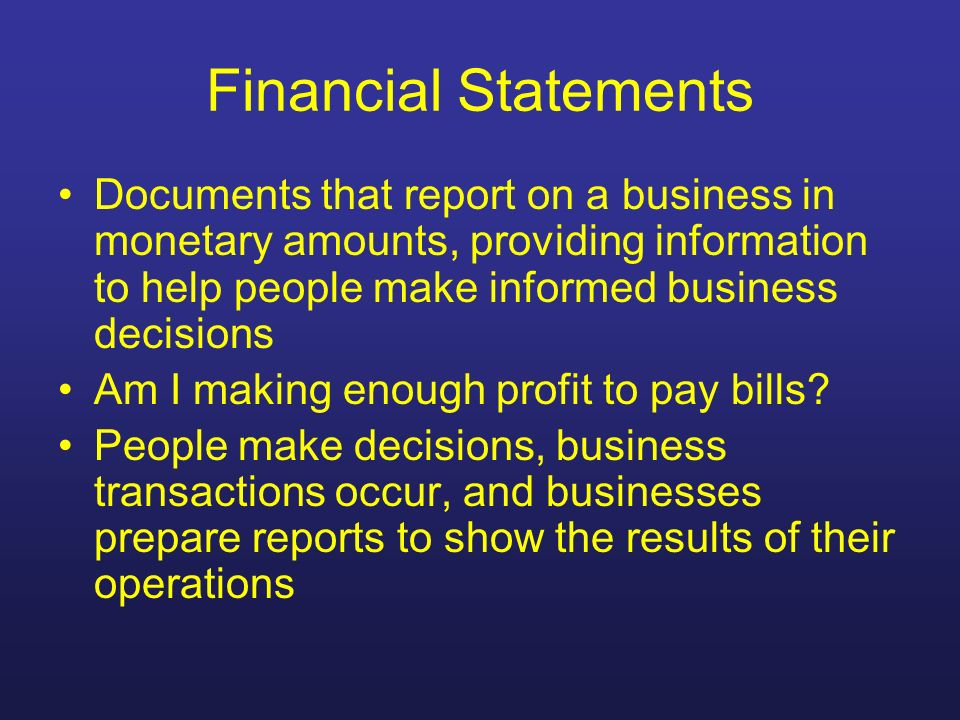 Financial Statements Documents that report on a business in monetary amounts, providing information to help people make informed business decisions.