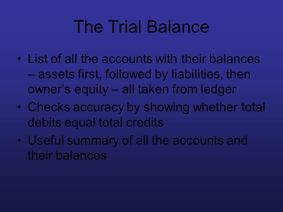 The Trial Balance List of all the accounts with their balances – assets first, followed by liabilities, then owner's equity – all taken from ledger.