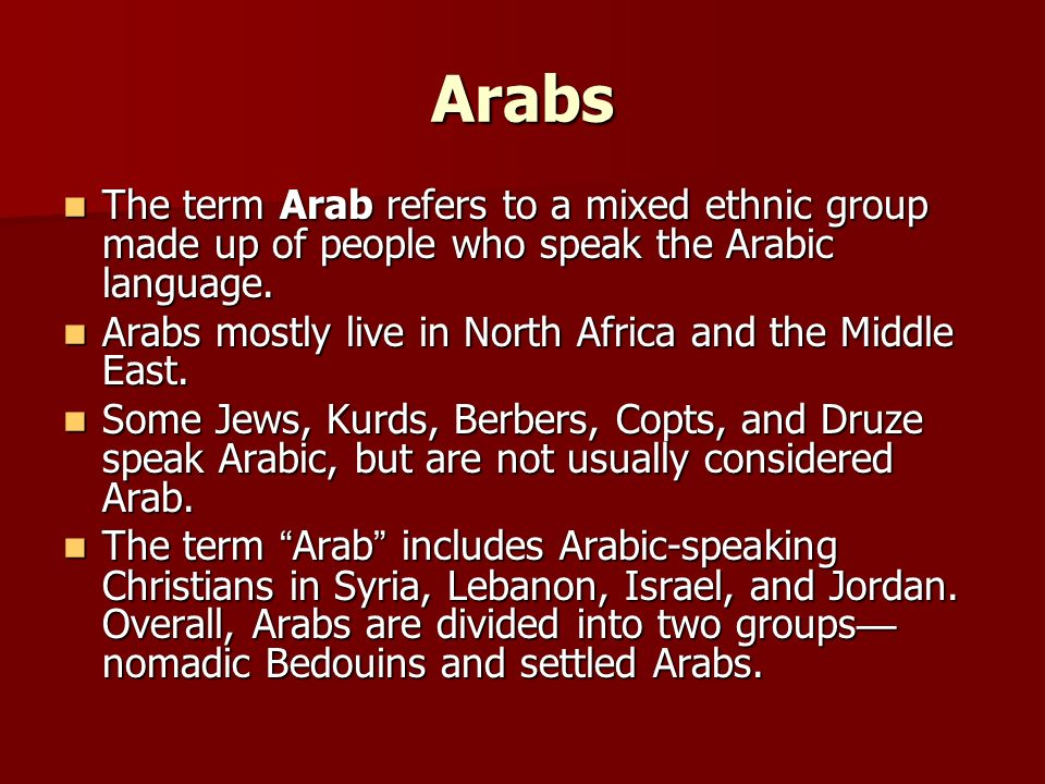 Arabs The term Arab refers to a mixed ethnic group made up of people who speak the Arabic language.
