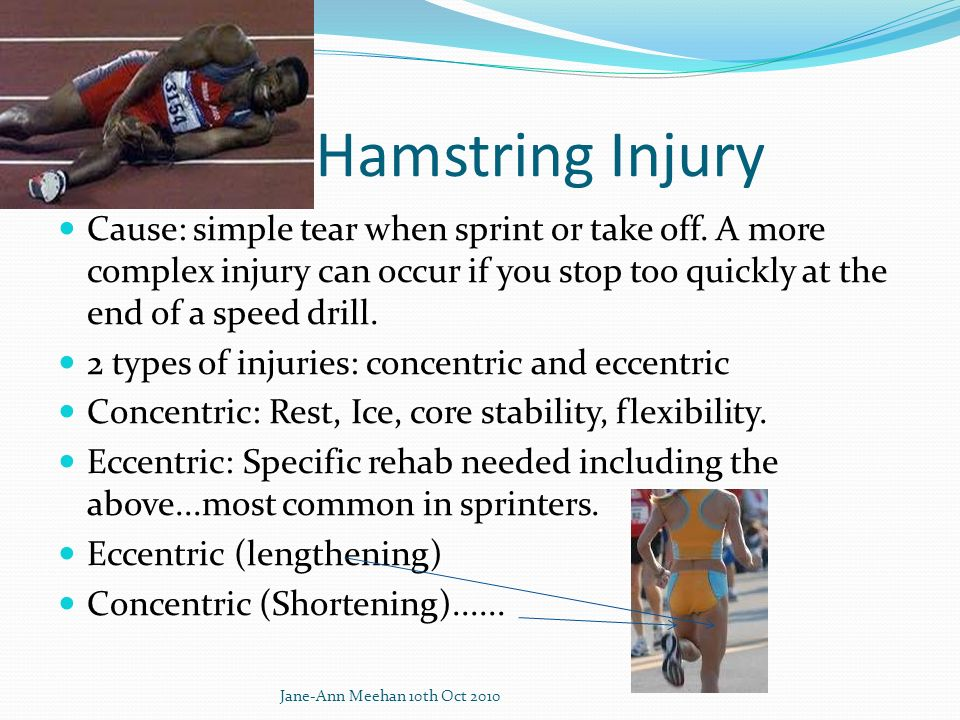 Hamstring Injury Cause: simple tear when sprint or take off. A more complex injury can occur if you stop too quickly at the end of a speed drill.