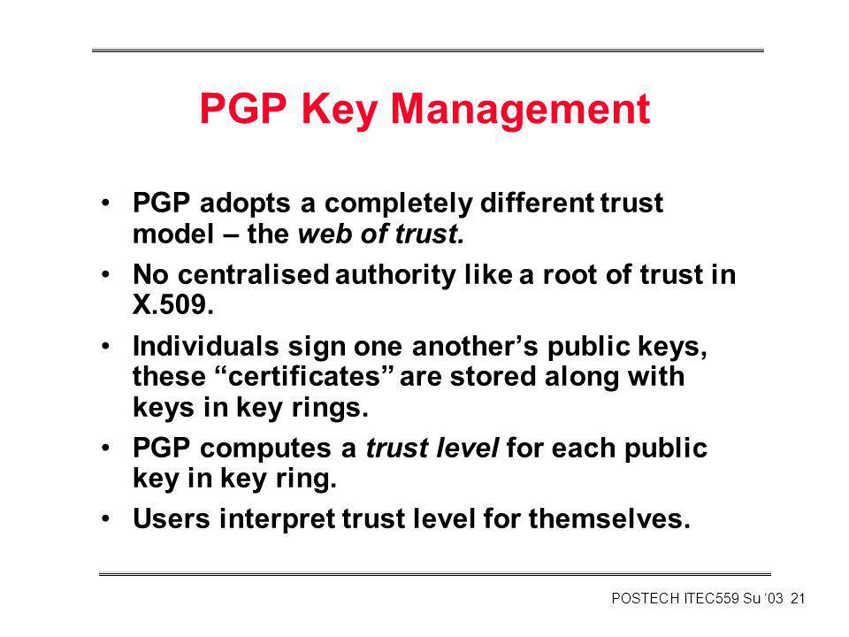 PGP Key Management PGP adopts a completely different trust model – the web of trust. No centralised authority like a root of trust in X.509.