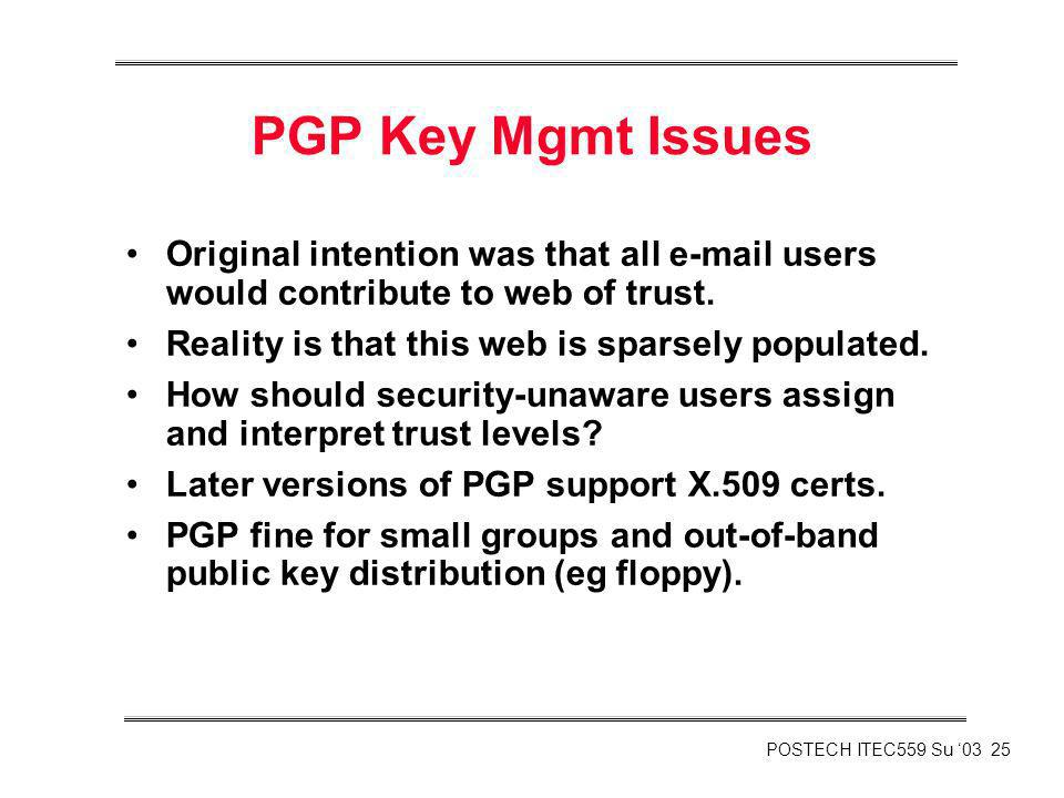 PGP Key Mgmt Issues Original intention was that all e-mail users would contribute to web of trust. Reality is that this web is sparsely populated.