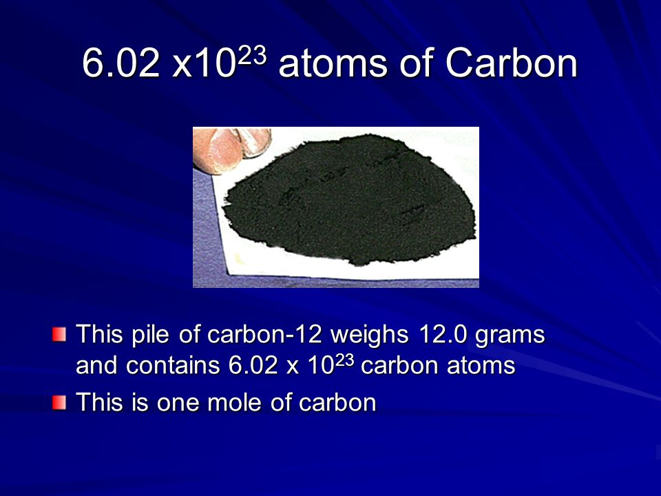 6.02 x1023 atoms of Carbon This pile of carbon-12 weighs 12.0 grams and contains 6.02 x 1023 carbon atoms.
