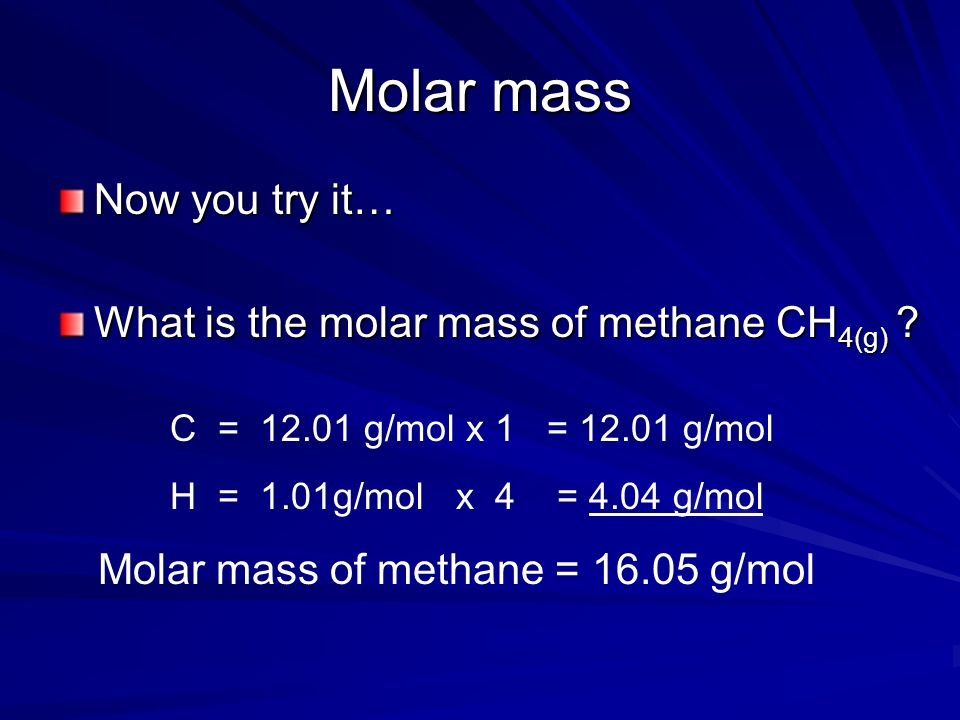 Molar mass Now you try it… What is the molar mass of methane CH4(g)
