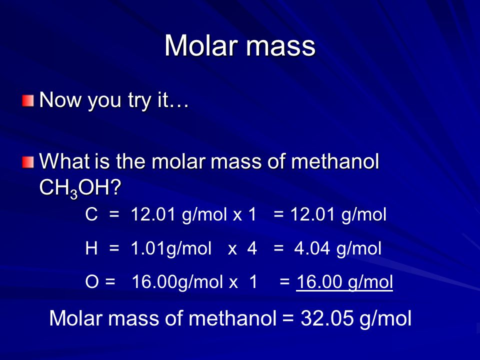 Molar mass Now you try it… What is the molar mass of methanol CH3OH