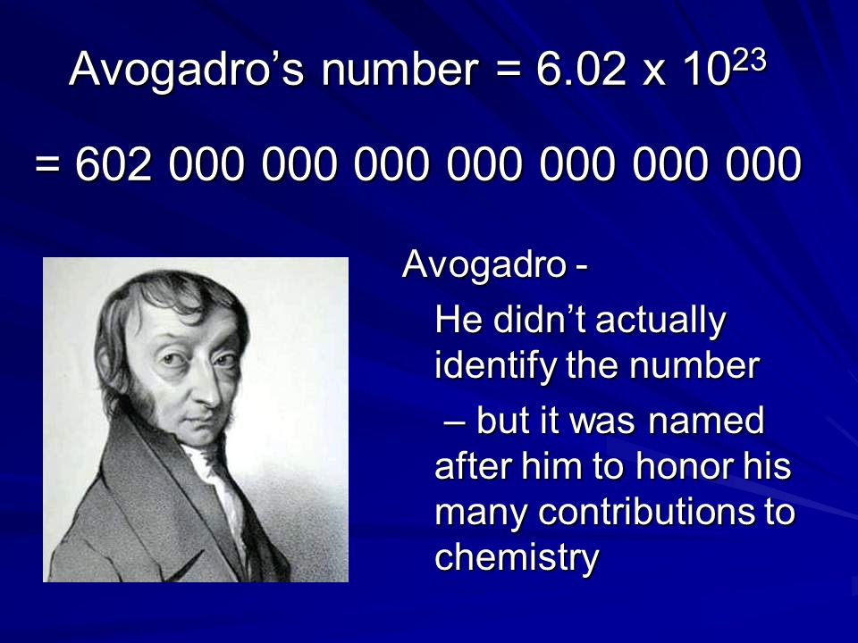 Avogadro's number = 6.02 x 1023 = 602 000 000 000 000 000 000 000 Avogadro - He didn't actually identify the number.