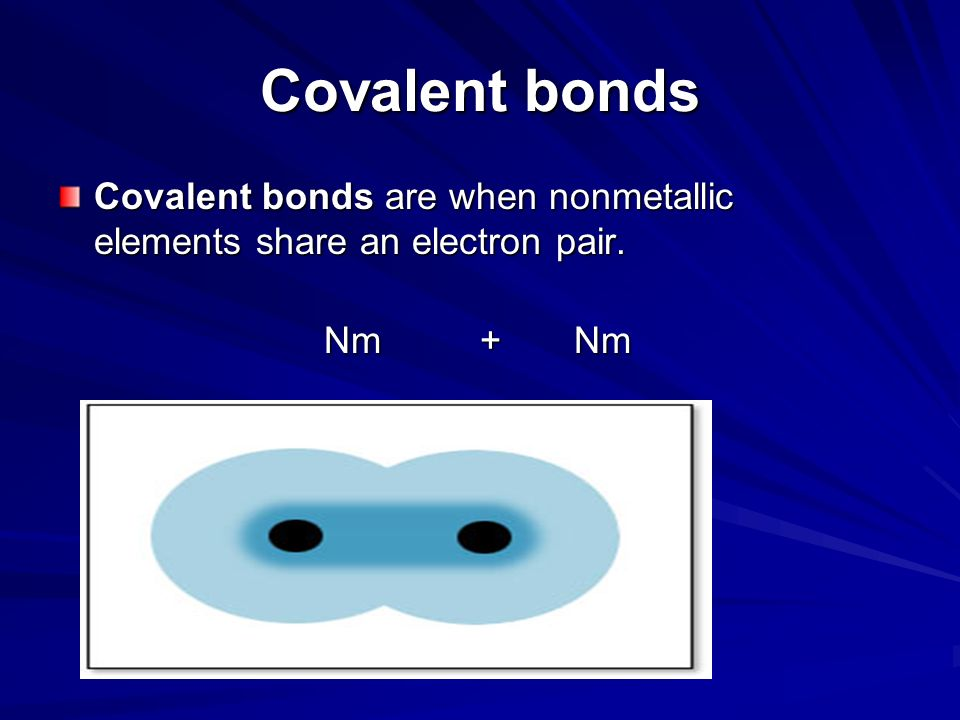 Covalent bonds Covalent bonds are when nonmetallic elements share an electron pair. Nm + Nm