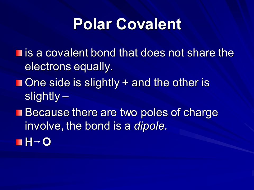 Polar Covalent is a covalent bond that does not share the electrons equally. One side is slightly + and the other is slightly –