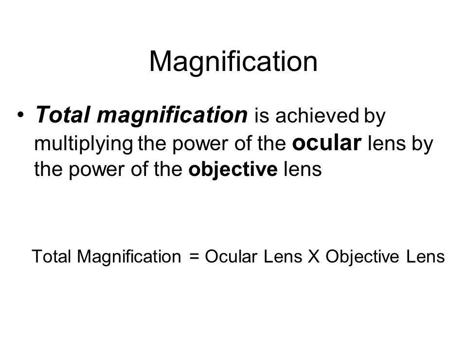 Magnification Total magnification is achieved by multiplying the power of the ocular lens by the power of the objective lens.