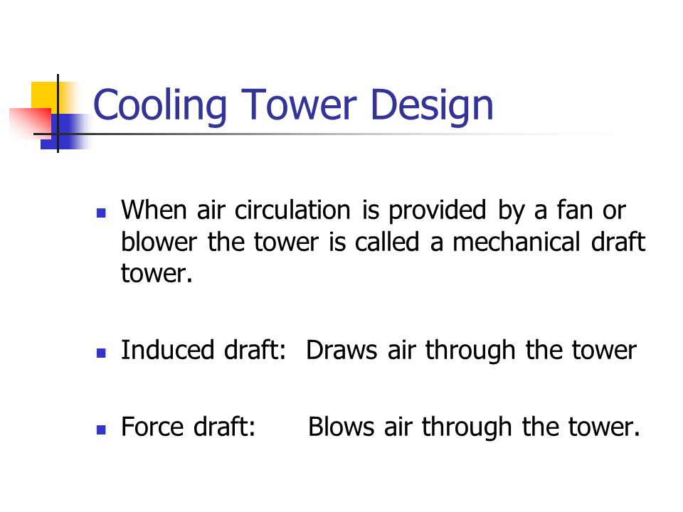 Cooling Tower Design When air circulation is provided by a fan or blower the tower is called a mechanical draft tower.