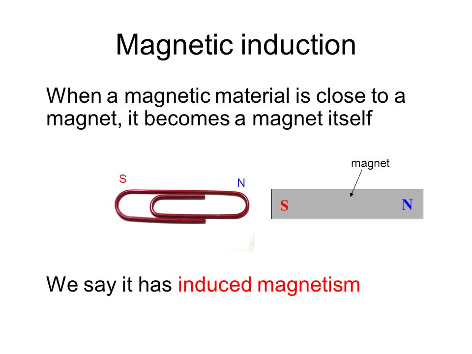 Magnetic induction When a magnetic material is close to a magnet, it becomes a magnet itself. We say it has induced magnetism.