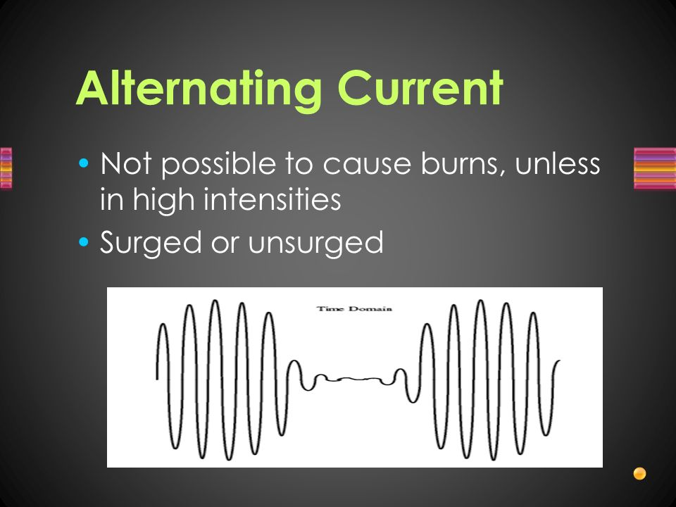 Alternating Current Not possible to cause burns, unless in high intensities. Surged or unsurged.