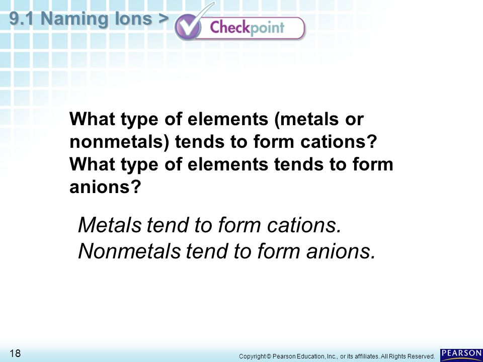 Metals tend to form cations. Nonmetals tend to form anions.