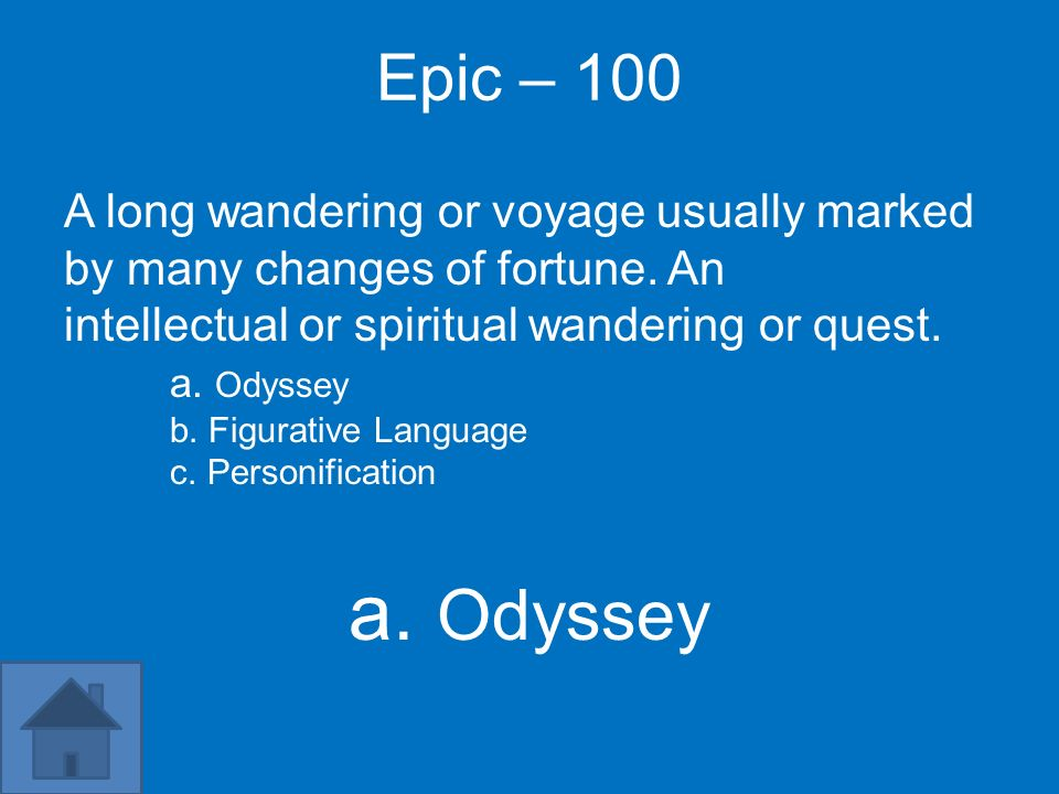 Epic – 100 A long wandering or voyage usually marked by many changes of fortune. An. intellectual or spiritual wandering or quest. a. Odyssey.