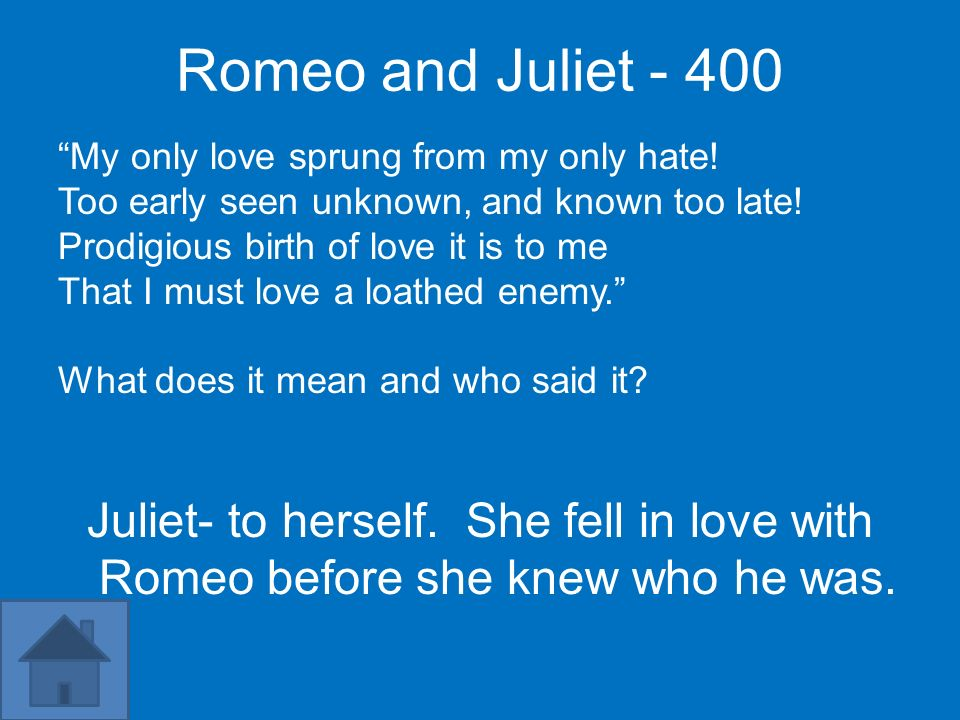 Romeo and Juliet My only love sprung from my only hate! Too early seen unknown, and known too late!