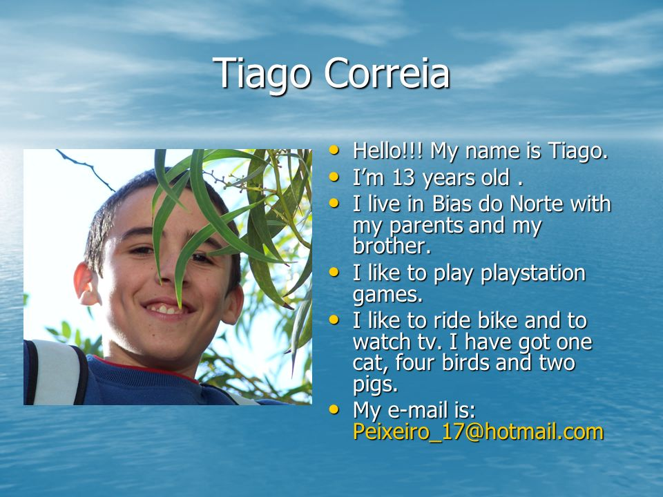 Tiago Correia Hello!!! My name is Tiago. I'm 13 years old .