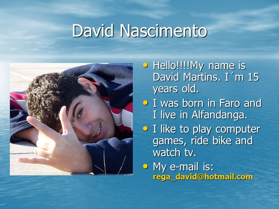 David Nascimento Hello!!!!My name is David Martins. I´m 15 years old.