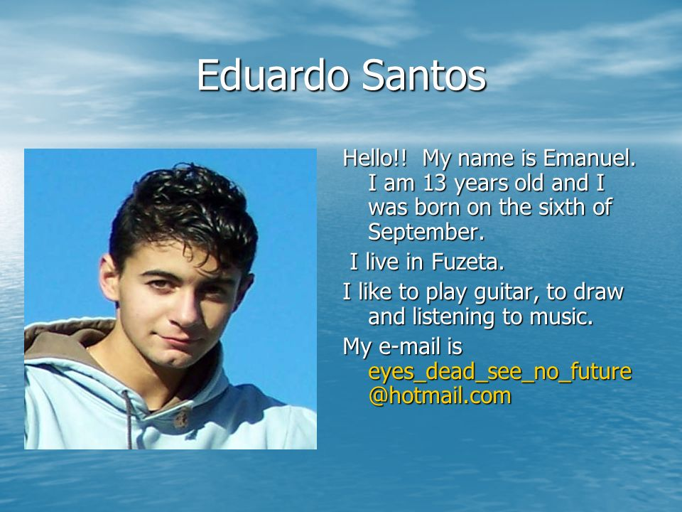 Eduardo Santos Hello!! My name is Emanuel. I am 13 years old and I was born on the sixth of September.
