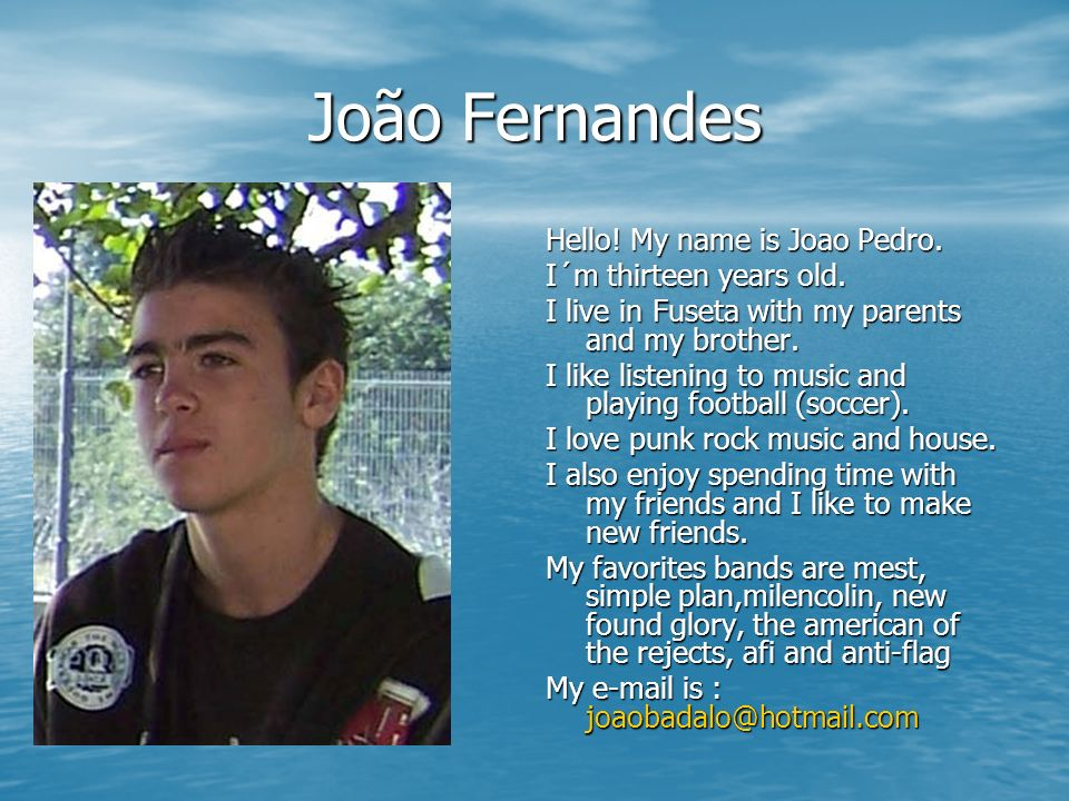 João Fernandes Hello! My name is Joao Pedro. I´m thirteen years old.