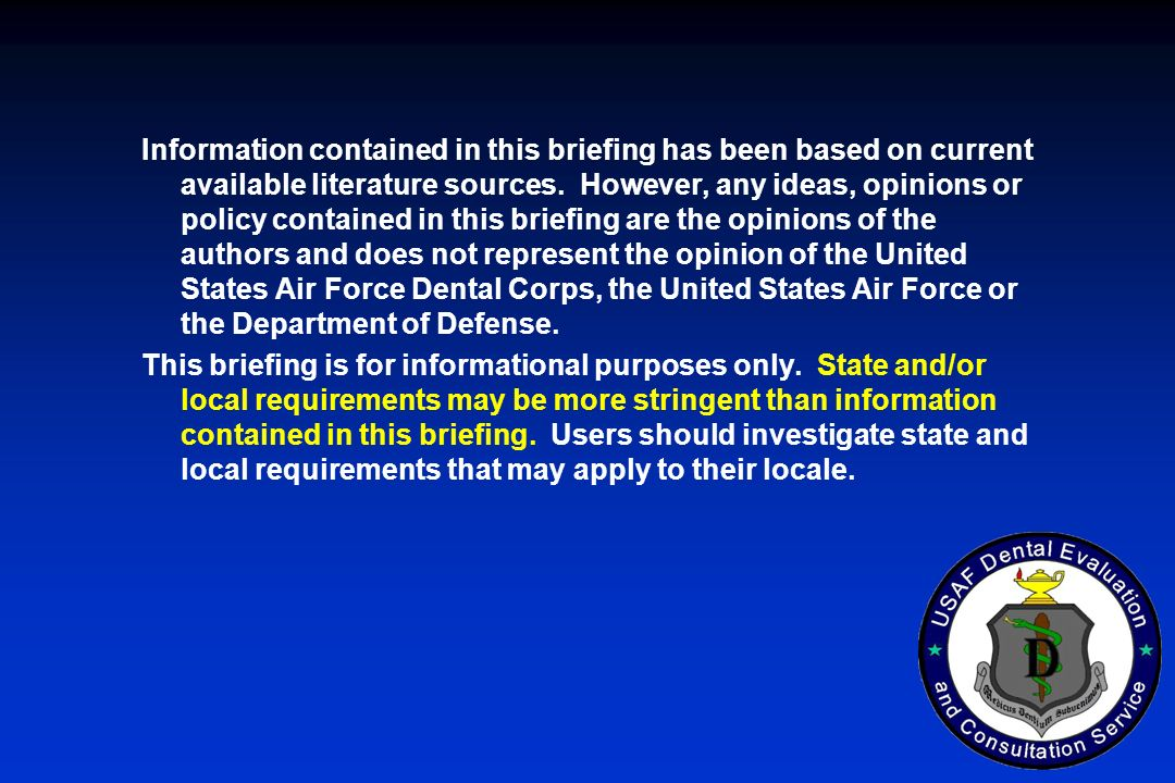 Information contained in this briefing has been based on current available literature sources. However, any ideas, opinions or policy contained in this briefing are the opinions of the authors and does not represent the opinion of the United States Air Force Dental Corps, the United States Air Force or the Department of Defense.