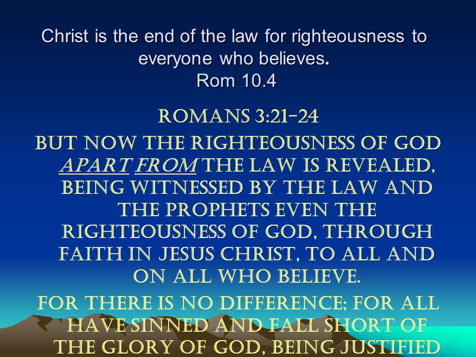 Christ is the end of the law for righteousness to everyone who believes. Rom 10.4
