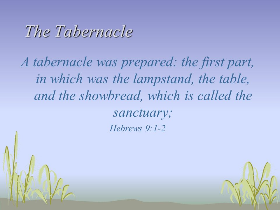 The Tabernacle A tabernacle was prepared: the first part, in which was the lampstand, the table, and the showbread, which is called the sanctuary;