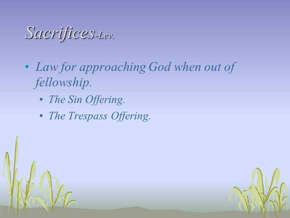 Sacrifices-Lev. Law for approaching God when out of fellowship.