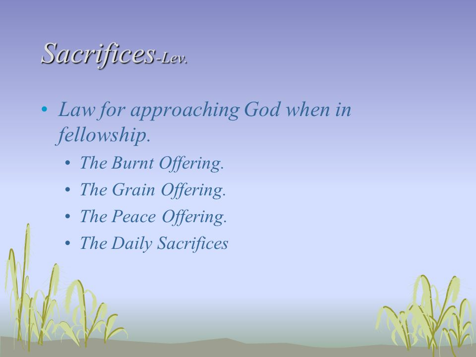 Sacrifices-Lev. Law for approaching God when in fellowship.