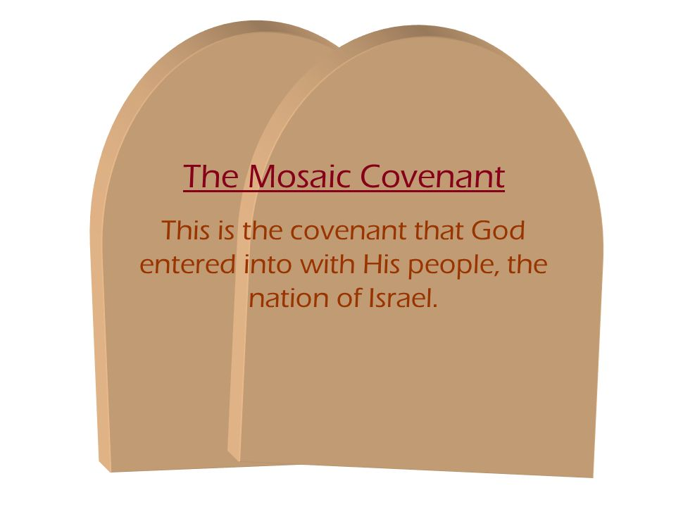 The Mosaic Covenant This is the covenant that God entered into with His people, the nation of Israel.