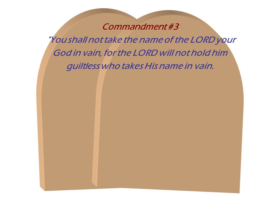 Commandment #3 You shall not take the name of the LORD your God in vain, for the LORD will not hold him guiltless who takes His name in vain.
