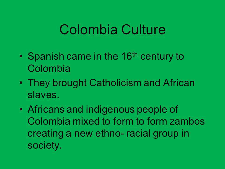Colombia Culture Spanish came in the 16th century to Colombia