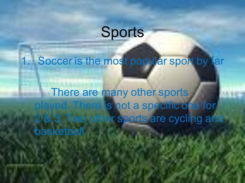 Sports Soccer is the most popular sport by far