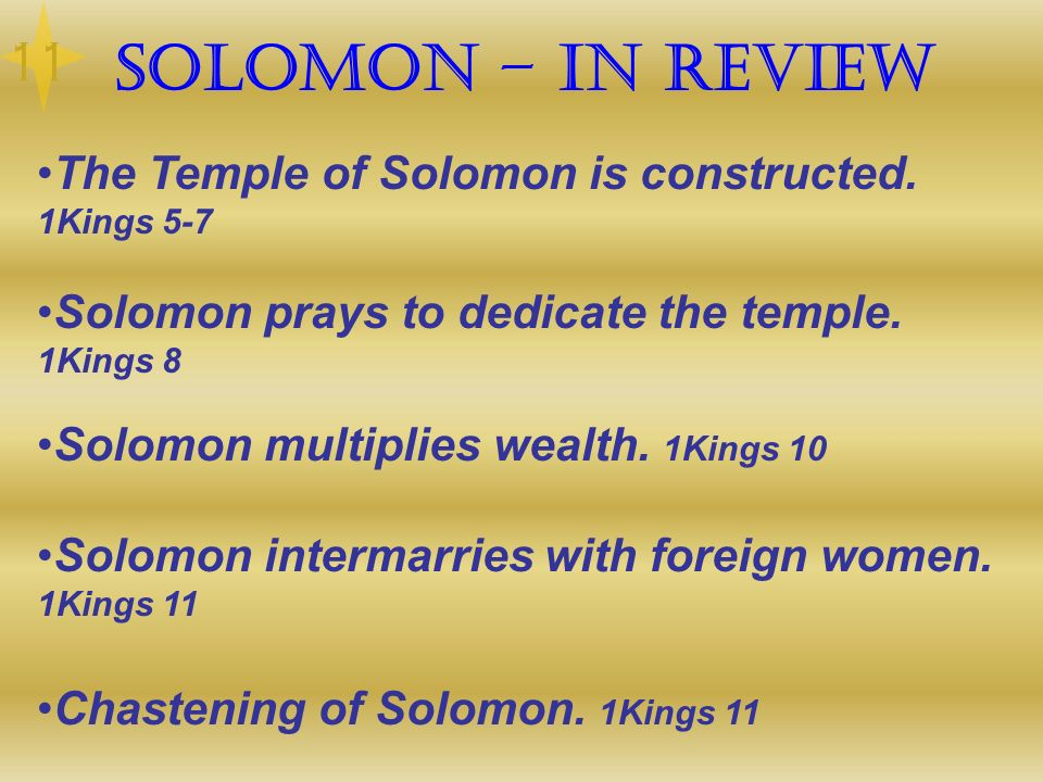 11 Solomon – In Review. The Temple of Solomon is constructed. 1Kings 5-7. Solomon prays to dedicate the temple. 1Kings 8.