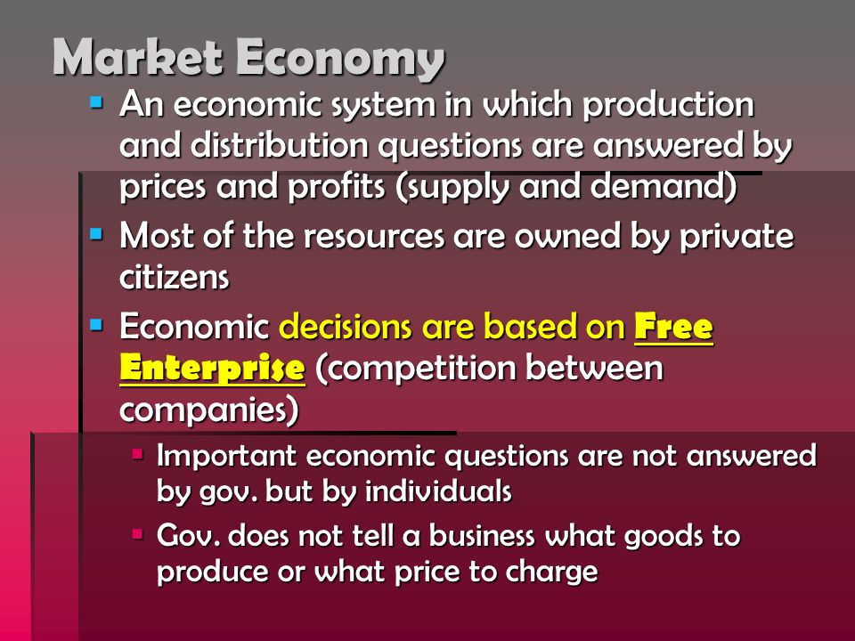 Market Economy An economic system in which production and distribution questions are answered by prices and profits (supply and demand)