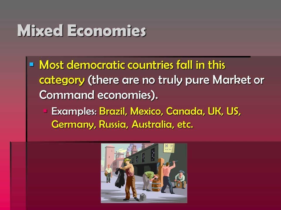 Mixed Economies Most democratic countries fall in this category (there are no truly pure Market or Command economies).