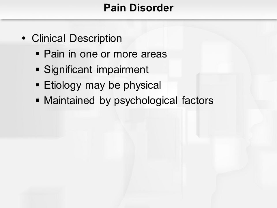 Pain Disorder Clinical Description. Pain in one or more areas. Significant impairment. Etiology may be physical.